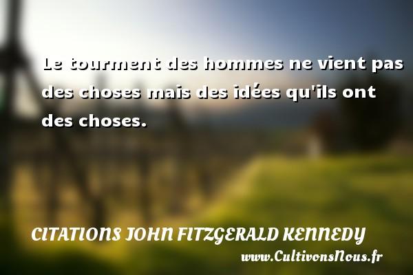 Citations John Fitzgerald Kennedy - Le tourment des hommes ne vient pas des choses mais des idées qu ils ont des choses. Une citation de John Fitzgerald Kennedy CITATIONS JOHN FITZGERALD KENNEDY