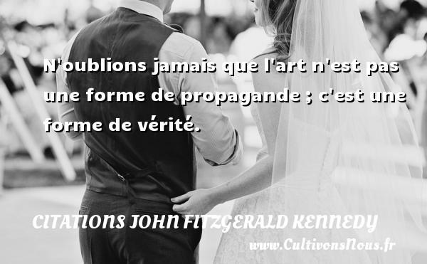 Citations John Fitzgerald Kennedy - N oublions jamais que l art n est pas une forme de propagande ; c est une forme de vérité. Une citation de John Fitzgerald Kennedy CITATIONS JOHN FITZGERALD KENNEDY