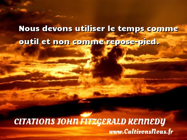 Nous devons utiliser le temps comme outil et non comme repose-pied. Une citation de John Fitzgerald Kennedy CITATIONS JOHN FITZGERALD KENNEDY - Citations John Fitzgerald Kennedy - Citation le temps