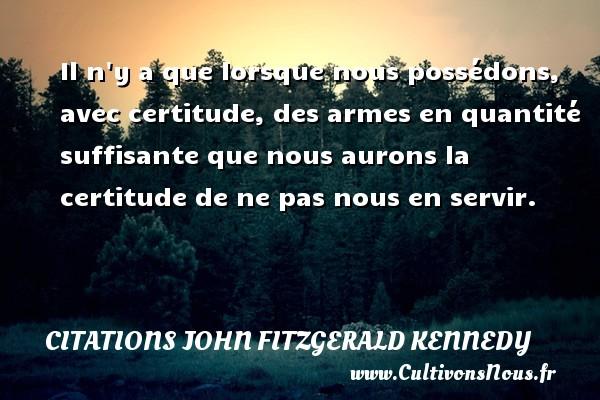 Citations John Fitzgerald Kennedy - Il n y a que lorsque nous possédons, avec certitude, des armes en quantité suffisante que nous aurons la certitude de ne pas nous en servir. Une citation de John Fitzgerald Kennedy CITATIONS JOHN FITZGERALD KENNEDY
