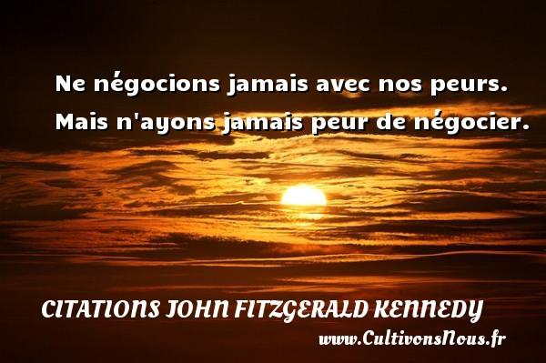 Citations John Fitzgerald Kennedy - Ne négocions jamais avec nos peurs. Mais n ayons jamais peur de négocier. Une citation de John Fitzgerald Kennedy CITATIONS JOHN FITZGERALD KENNEDY