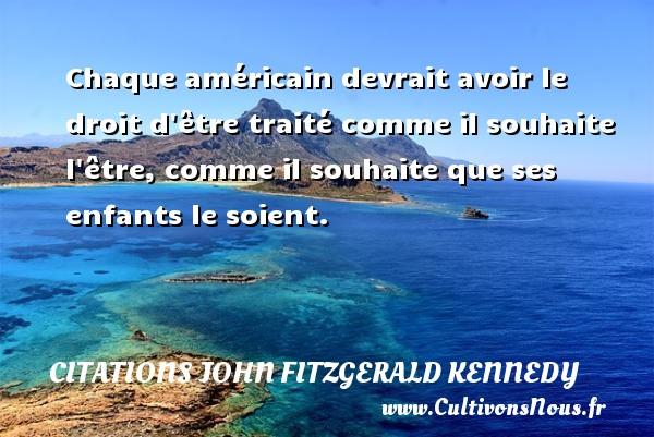 Citations John Fitzgerald Kennedy - Chaque américain devrait avoir le droit d être traité comme il souhaite l être, comme il souhaite que ses enfants le soient. Une citation de John Fitzgerald Kennedy CITATIONS JOHN FITZGERALD KENNEDY
