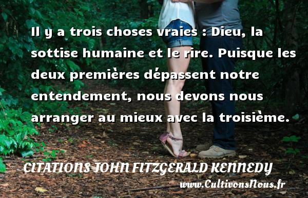 Citations John Fitzgerald Kennedy - Il y a trois choses vraies : Dieu, la sottise humaine et le rire. Puisque les deux premières dépassent notre entendement, nous devons nous arranger au mieux avec la troisième. Une citation de John Fitzgerald Kennedy CITATIONS JOHN FITZGERALD KENNEDY