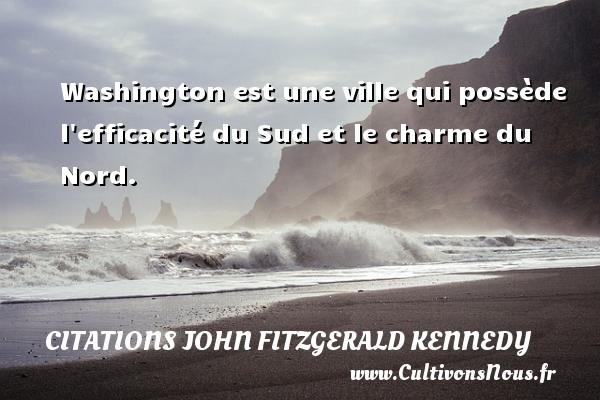 Washington est une ville qui possède l efficacité du Sud et le charme du Nord. Une citation de John Fitzgerald Kennedy CITATIONS JOHN FITZGERALD KENNEDY