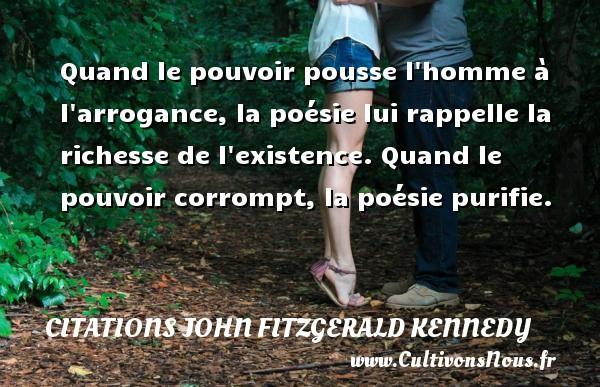 Citations John Fitzgerald Kennedy - Quand le pouvoir pousse l homme à l arrogance, la poésie lui rappelle la richesse de l existence. Quand le pouvoir corrompt, la poésie purifie. Une citation de John Fitzgerald Kennedy CITATIONS JOHN FITZGERALD KENNEDY