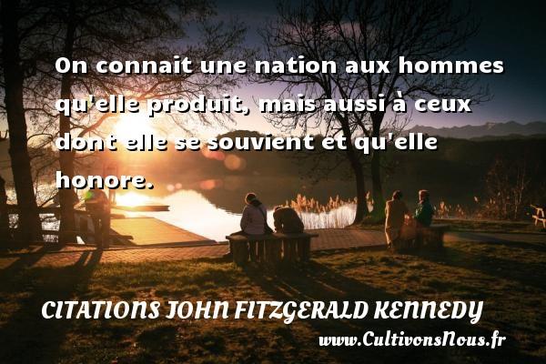 Citations John Fitzgerald Kennedy - On connait une nation aux hommes qu elle produit, mais aussi à ceux dont elle se souvient et qu elle honore. Une citation de John Fitzgerald Kennedy CITATIONS JOHN FITZGERALD KENNEDY