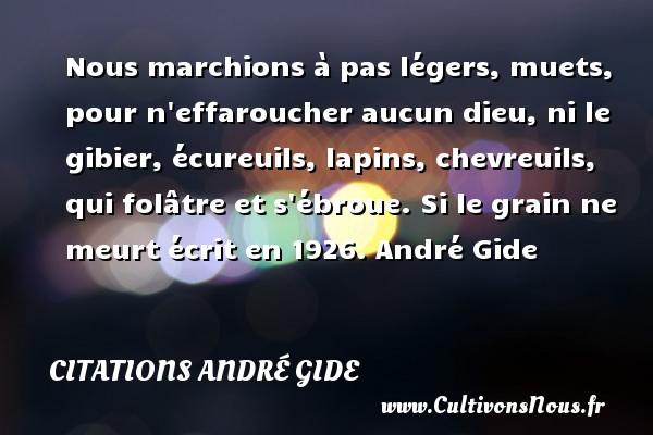 Nous marchions à pas légers, muets, pour n effaroucher aucun dieu, ni le gibier, écureuils, lapins, chevreuils, qui folâtre et s ébroue.  Si le grain ne meurt écrit en 1926. André Gide CITATIONS ANDRÉ GIDE - Citations André Gide