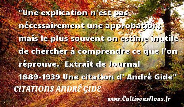 Une explication n est pas nécessairement une approbation; mais le plus souvent on estime inutile de chercher à comprendre ce que l on réprouve.   Extrait de Journal 1889-1939 Une  citation  d  André Gide CITATIONS ANDRÉ GIDE - Citations André Gide