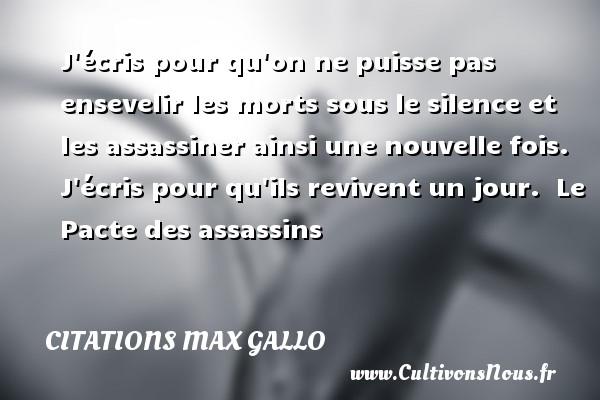 Citations - Citations Max Gallo - J écris pour qu on ne puisse pas ensevelir les morts sous le silence et les assassiner ainsi une nouvelle fois. J écris pour qu ils revivent un jour.   Le Pacte des assassins CITATIONS MAX GALLO