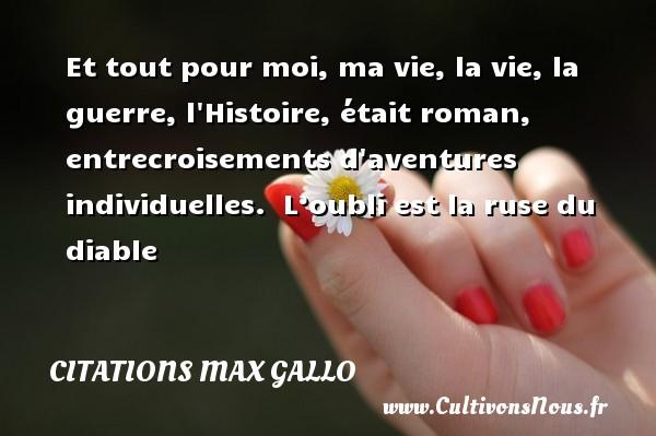 Citations - Citations Max Gallo - Et tout pour moi, ma vie, la vie, la guerre, l Histoire, était roman, entrecroisements d aventures individuelles.   L'oubli est la ruse du diable CITATIONS MAX GALLO