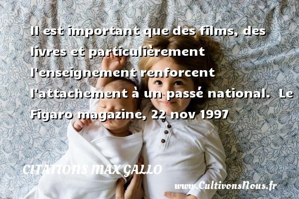 Citations - Citations Max Gallo - Il est important que des films, des livres et particulièrement l enseignement renforcent l attachement à un passé national.   Le Figaro magazine, 22 nov 1997 CITATIONS MAX GALLO