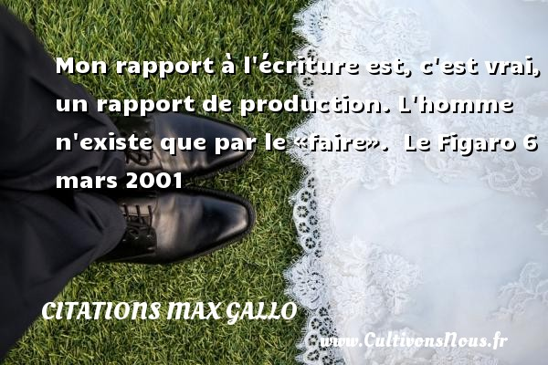 Citations - Citations Max Gallo - Mon rapport à l écriture est, c est vrai, un rapport de production. L homme n existe que par le «faire».   Le Figaro 6 mars 2001 CITATIONS MAX GALLO