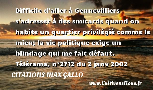 Citations - Citations Max Gallo - Difficile d aller à Gennevilliers s adresser à des smicards quand on habite un quartier privilégié comme le mien; la vie politique exige un blindage qui me fait défaut.   Télérama, n°2712 du 2 janv 2002 CITATIONS MAX GALLO