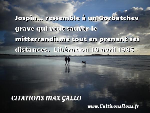Citations - Citations Max Gallo - Jospin… ressemble à un Gorbatchev grave qui veut sauver le mitterrandisme tout en prenant ses distances.   Libération 10 avril 1985 CITATIONS MAX GALLO