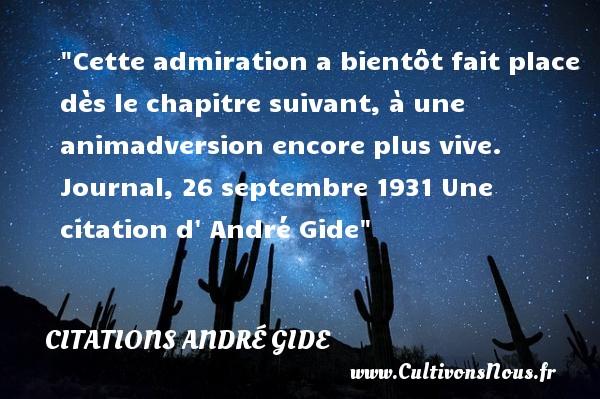 Cette admiration a bientôt fait place dès le chapitre suivant, à une animadversion encore plus vive.  Journal, 26 septembre 1931 Une  citation  d  André Gide CITATIONS ANDRÉ GIDE - Citations André Gide - Citation admiration
