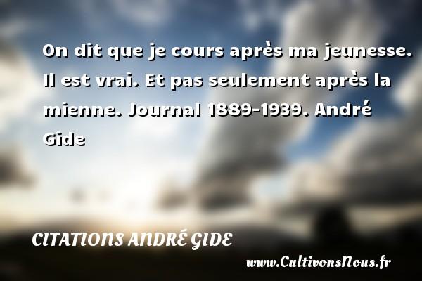On dit que je cours après ma jeunesse. Il est vrai. Et pas seulement après la mienne.  Journal 1889-1939. André Gide CITATIONS ANDRÉ GIDE - Citations André Gide