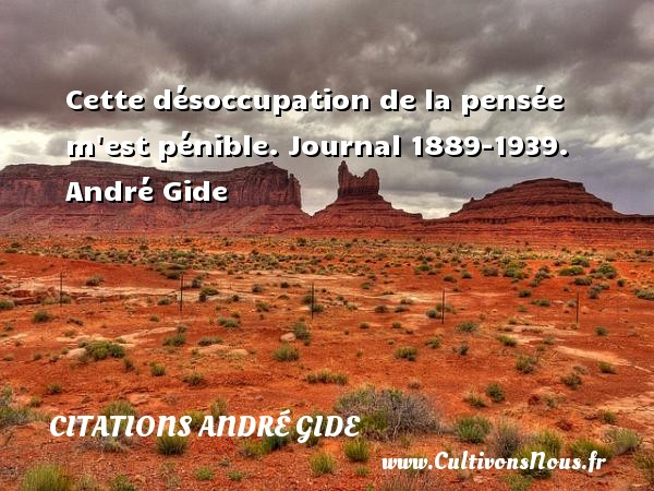 Cette désoccupation de la pensée m est pénible.  Journal 1889-1939. André Gide CITATIONS ANDRÉ GIDE - Citations André Gide