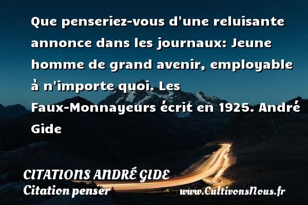 Citations - Citations André Gide - Citation penser - Que penseriez-vous d une reluisante annonce dans les journaux: Jeune homme de grand avenir, employable à n importe quoi.  Les Faux-Monnayeurs écrit en 1925. André Gide CITATIONS ANDRÉ GIDE