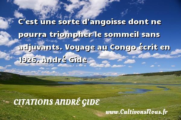 C est une sorte d angoisse dont ne pourra triompher le sommeil sans adjuvants.  Voyage au Congo écrit en 1926. André Gide CITATIONS ANDRÉ GIDE - Citations André Gide