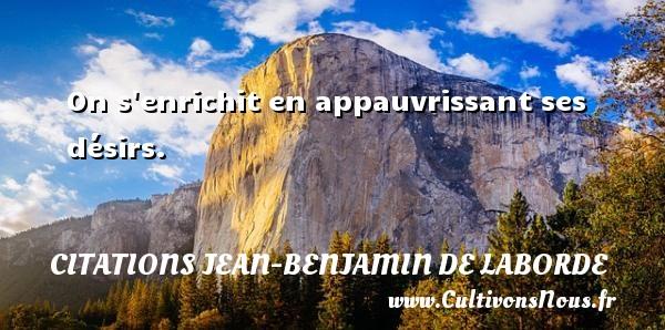On s enrichit en appauvrissant ses désirs. Une citation de Jean-Benjamin de Laborde CITATIONS JEAN-BENJAMIN DE LABORDE - Citations désir