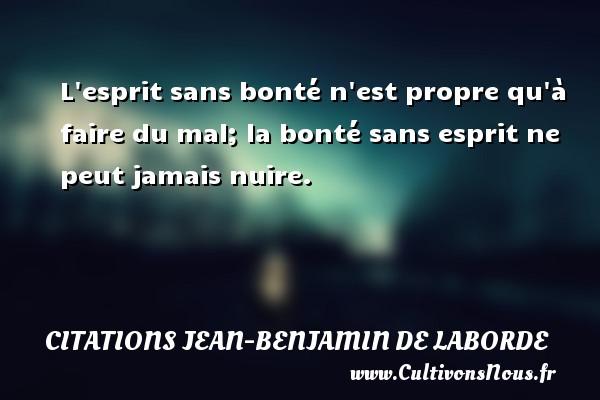 Citations Jean-Benjamin de Laborde - L esprit sans bonté n est propre qu à faire du mal; la bonté sans esprit ne peut jamais nuire. Une citation de Jean-Benjamin de Laborde CITATIONS JEAN-BENJAMIN DE LABORDE