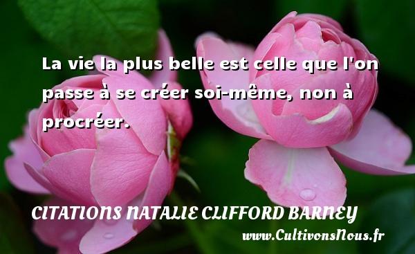 La vie la plus belle est celle que l on passe à se créer soi-même, non à procréer. Une citation de Natalie Clifford Barney CITATIONS NATALIE CLIFFORD BARNEY