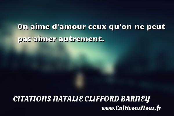 On aime d amour ceux qu on ne peut pas aimer autrement.  Une citation de Natalie Clifford Barney CITATIONS NATALIE CLIFFORD BARNEY