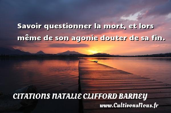 Savoir questionner la mort, et lors même de son agonie douter de sa fin. Une citation de Natalie Clifford Barney CITATIONS NATALIE CLIFFORD BARNEY