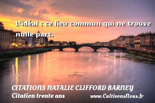 L idéal : ce lieu commun qui ne trouve nulle part. Une citation de Natalie Clifford Barney CITATIONS NATALIE CLIFFORD BARNEY - Citation trente ans