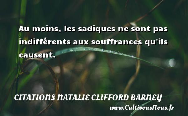 Citations Natalie Clifford Barney - Au moins, les sadiques ne sont pas indifférents aux souffrances qu ils causent. Une citation de Natalie Clifford Barney CITATIONS NATALIE CLIFFORD BARNEY