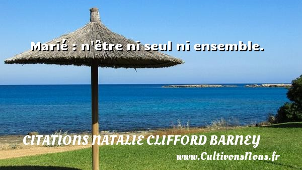 Marié : n être ni seul ni ensemble. Une citation de Natalie Clifford Barney CITATIONS NATALIE CLIFFORD BARNEY