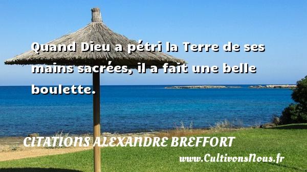Quand Dieu a pétri la Terre de ses mains sacrées, il a fait une belle boulette. Une citation d  Alexandre Breffort CITATIONS ALEXANDRE BREFFORT