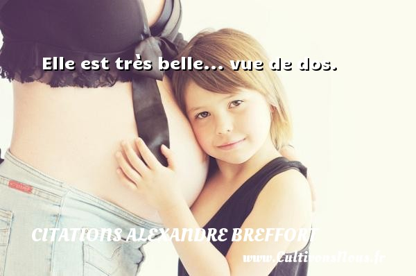 Elle est très belle... vue de dos. Une citation d  Alexandre Breffort CITATIONS ALEXANDRE BREFFORT