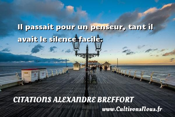 Il passait pour un penseur, tant il avait le silence facile. Une citation d  Alexandre Breffort CITATIONS ALEXANDRE BREFFORT