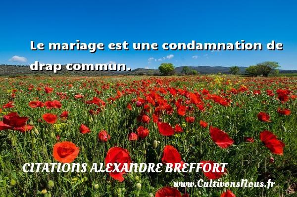 Le mariage est une condamnation de drap commun. Une citation d  Alexandre Breffort CITATIONS ALEXANDRE BREFFORT