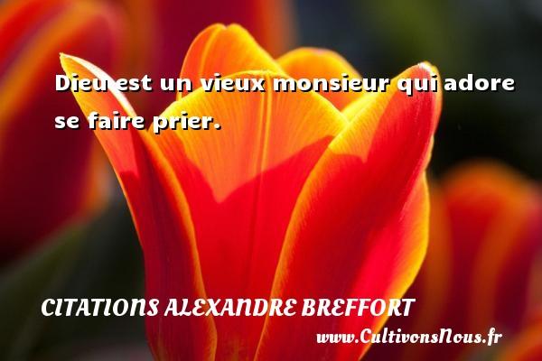Dieu est un vieux monsieur qui adore se faire prier. Une citation d  Alexandre Breffort CITATIONS ALEXANDRE BREFFORT
