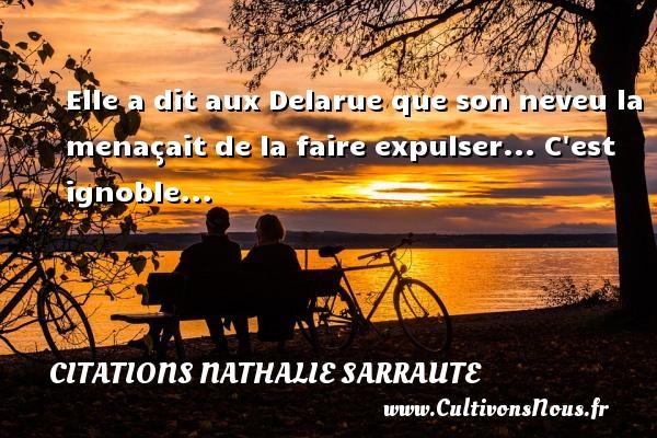 Elle a dit aux Delarue que son neveu la menaçait de la faire expulser... C est ignoble... Une citation de Nathalie Sarraute CITATIONS NATHALIE SARRAUTE