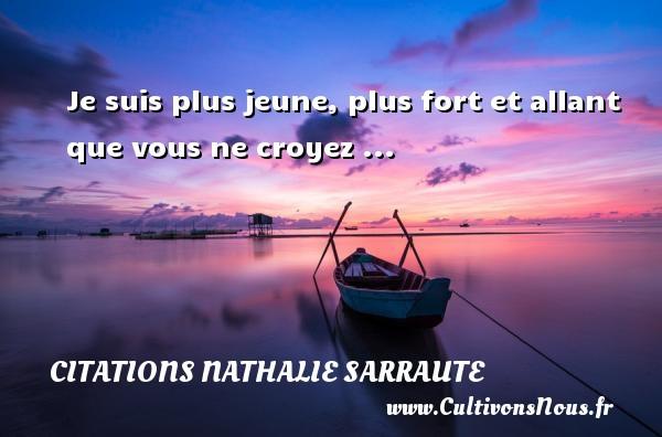 Je suis plus jeune, plus fort et allant que vous ne croyez ... Une citation de Nathalie Sarraute CITATIONS NATHALIE SARRAUTE