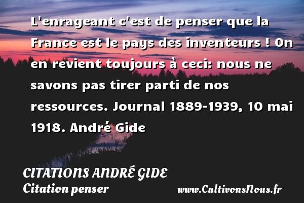 L enrageant c est de penser que la France est le pays des inventeurs ! On en revient toujours à ceci: nous ne savons pas tirer parti de nos ressources.  Journal 1889-1939, 10 mai 1918. André Gide CITATIONS ANDRÉ GIDE - Citations - Citations André Gide - Citation penser