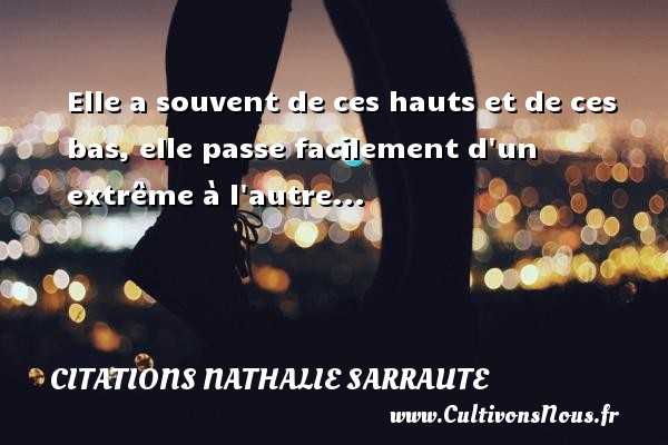 Elle a souvent de ces hauts et de ces bas, elle passe facilement d un extrême à l autre... Une citation de Nathalie Sarraute CITATIONS NATHALIE SARRAUTE