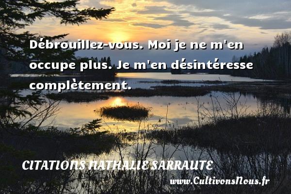 Citations Nathalie Sarraute - Débrouillez-vous. Moi je ne m en occupe plus. Je m en désintéresse complètement. Une citation de Nathalie Sarraute CITATIONS NATHALIE SARRAUTE