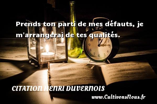 Prends ton parti de mes défauts, je m arrangerai de tes qualités. Une citation de Henri Duvernois CITATION HENRI DUVERNOIS - Citation qualité