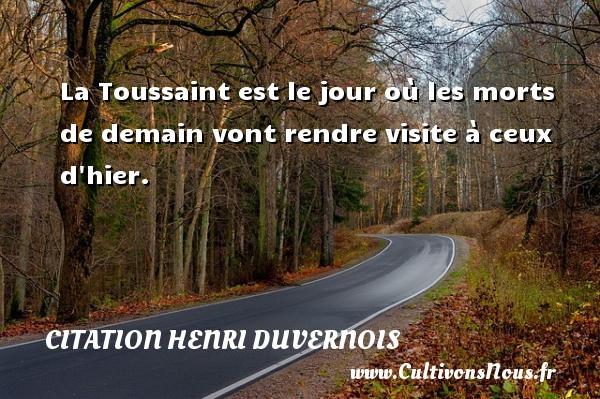 La Toussaint est le jour où les morts de demain vont rendre visite à ceux d hier. Une citation de Henri Duvernois CITATION HENRI DUVERNOIS