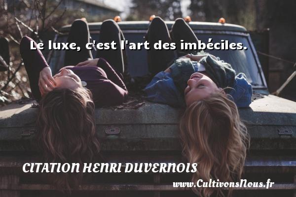 Le luxe, c est l art des imbéciles.  Une citation de Henri Duvernois CITATION HENRI DUVERNOIS