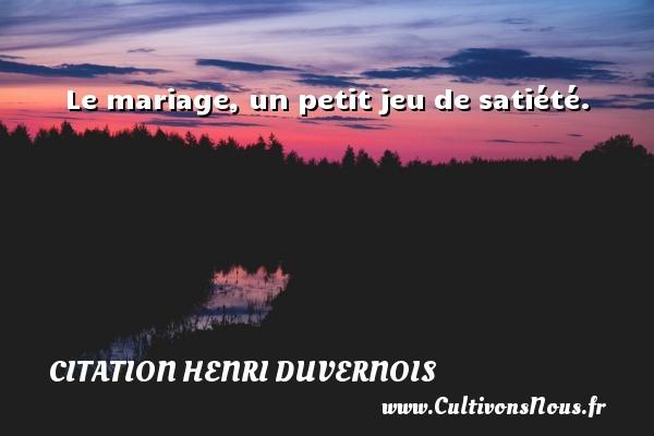 Le mariage, un petit jeu de satiété. Une citation de Henri Duvernois CITATION HENRI DUVERNOIS