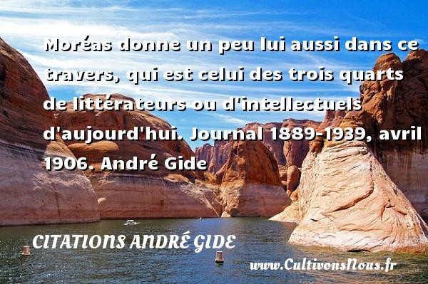 Moréas donne un peu lui aussi dans ce travers, qui est celui des trois quarts de littérateurs ou d intellectuels d aujourd hui.  Journal 1889-1939, avril 1906. André Gide CITATIONS ANDRÉ GIDE - Citations - Citations André Gide