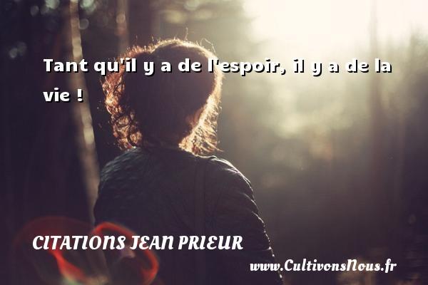 Tant qu il y a de l espoir, il y a de la vie ! Une citation de Jean Prieur CITATIONS JEAN PRIEUR