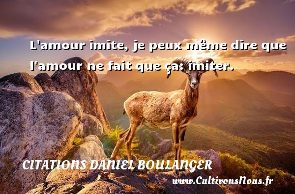 L amour imite, je peux même dire que l amour ne fait que ça: imiter. Une citation de Daniel Boulanger CITATIONS DANIEL BOULANGER