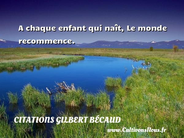 Citations Gilbert Bécaud - A chaque enfant qui naît, Le monde recommence. Une citation de Gilbert Bécaud CITATIONS GILBERT BÉCAUD