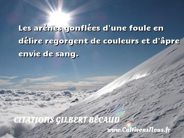 Citations Gilbert Bécaud - Les arènes gonflées d une foule en délire regorgent de couleurs et d âpre envie de sang. Une citation de Gilbert Bécaud CITATIONS GILBERT BÉCAUD